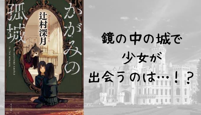 『かがみの孤城』あらすじと感想【本屋大賞!鏡の向こうの孤城で少女が出会うのは!?】