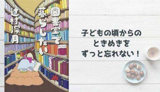 『図書室で暮らしたい』辻村深月【ときめく心を持つ彼女はいつでも子供になれる大人】