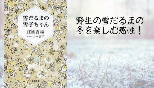 『雪だるまの雪子ちゃん』江國香織【野生の雪だるまの、冬を楽しむ感性!】