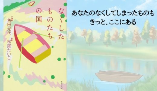 『なくしたものたちの国』角田光代 絵:松尾たいこ【きっとあなたのなくしてしまったものも、ここにある】