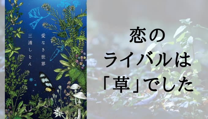 『愛なき世界』あらすじと感想【誰か助けてください。「草」に恋人を奪われました。植物の神秘に触れる純愛小説 】