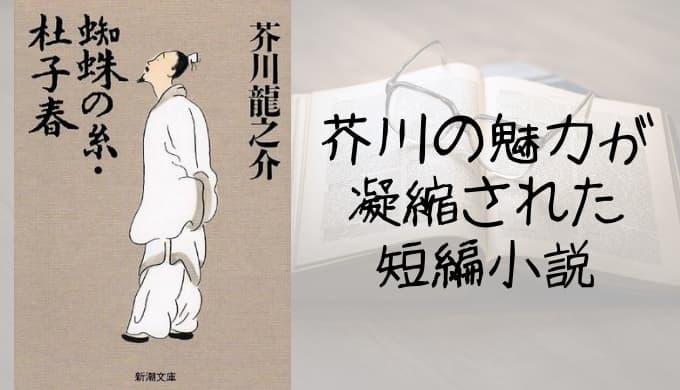 『蜘蛛の糸・杜子春』あらすじと感想【芥川の魅力が凝縮された短編小説】