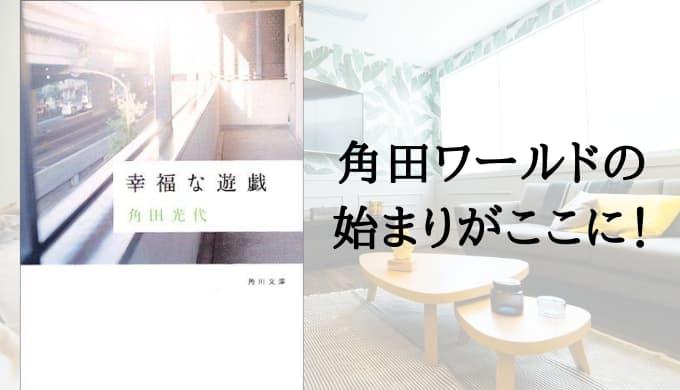 『幸福な遊戯』あらすじと感想【デビュー作!うっすらと毒を孕む角田ワールドのはじまり】