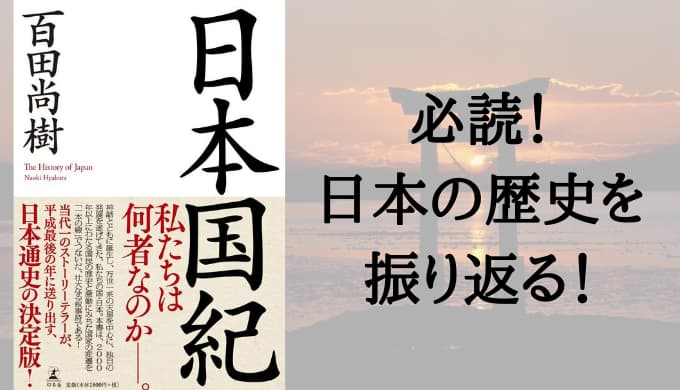 『日本国紀』あらすじと感想【必読!知っておきたい!本当の日本の歴史】