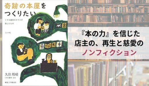 『奇跡の本屋をつくりたい くすみ書房のオヤジが残したもの』 久住邦晴【最期まで本を愛した店主の、奮闘の記録】