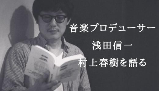 人気音楽プロデューサー/ソロアーティスト、浅田信一が村上春樹を語る