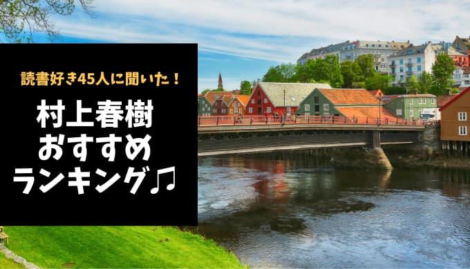 村上春樹おすすめ小説ランキング【読書好き45人に聞いた!】