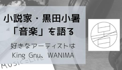 小説家、黒田小暑「音楽」を語る【好きなアーティストはKing Gnu、WANIMA】