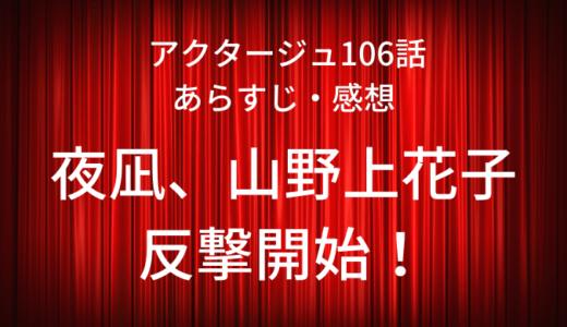アクタージュ ネタバレ最新話106話感想【夜凪、山野上花子の反撃開始!】