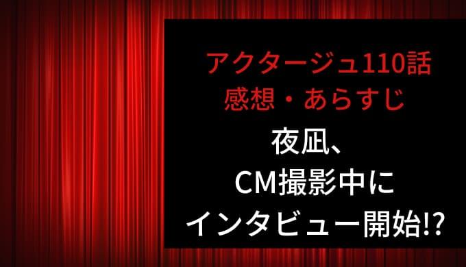アクタージュ ネタバレ最新話110話感想【夜凪、CM撮影中にインタビュー開始!?】