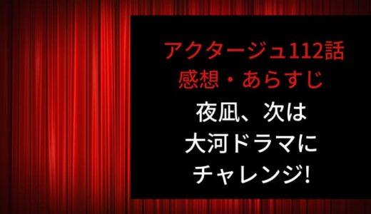 アクタージュ ネタバレ最新話112話感想【夜凪、次は大河ドラマにチャレンジ!「国民的女優」になれるのか!?】