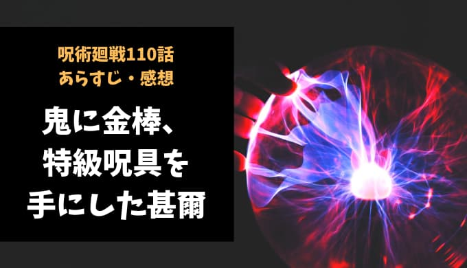 呪術廻戦 ネタバレ最新話110話感想【鬼に金棒、特級呪具を手にした甚爾】