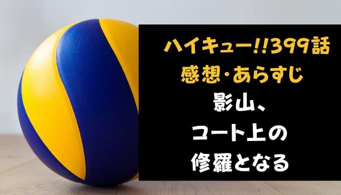 ハイキュー!! ネタバレ最新話399話感想【影山、コート上の修羅となる】