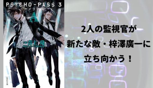『PSYCHO-PASS サイコパス3〈A〉』原作小説あらすじと感想【2人の監視官が新たな敵・梓澤廣一に立ち向かう!】