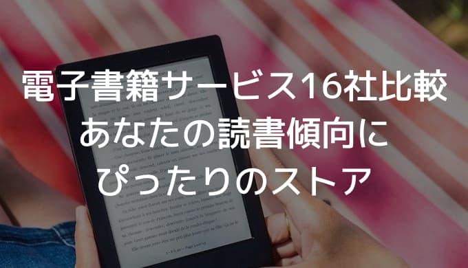 【決定版】電子書籍のおすすめサービス16社を徹底比較!あなたの読書傾向にぴったりのストアは?