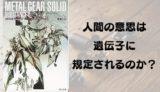 『メタルギアソリッド サブスタンス1 シャドーモセス』野島一人【人間の意思は遺伝子に規定されるのか?】