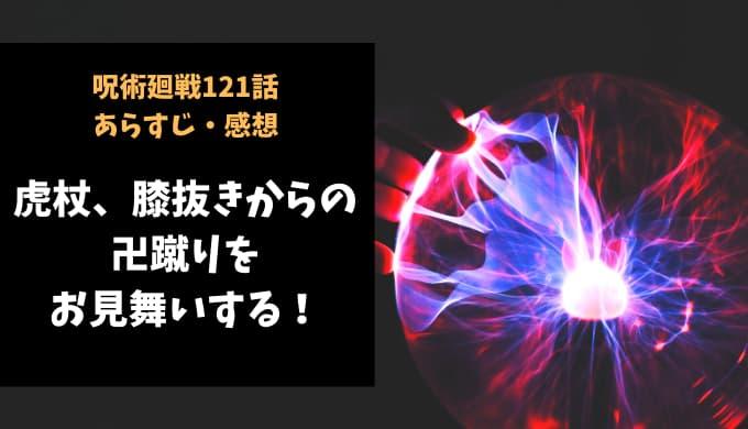 呪術廻戦 ネタバレ最新話121話感想【虎杖、膝抜きからの卍蹴りをお見舞いする!】