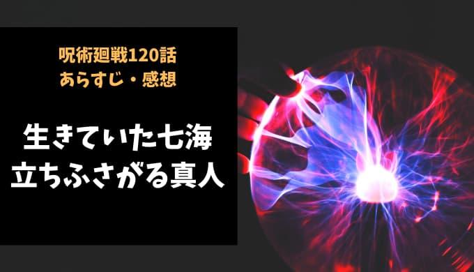 呪術廻戦 ネタバレ最新話120話感想【生きていた七海、立ちふさがる真人】