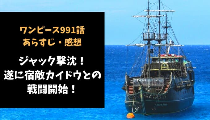 ワンピース ネタバレ最新話991話感想【ジャック撃沈!遂に宿敵カイドウとの戦闘開始!】