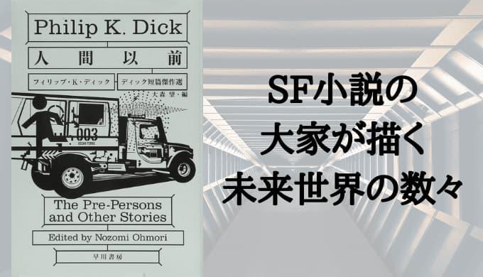 『人間以前 ディック短編傑作選』あらすじと感想【SF小説の大家が描く、未来世界の数々】