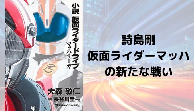 『小説 仮面ライダードライブ マッハサーガ』あらすじと感想【詩島剛/仮面ライダーマッハの新たな戦い】