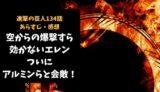 進撃の巨人 ネタバレ最新話134話感想【空からの爆撃すら効かないエレン、ついにアルミンたちと会敵!】