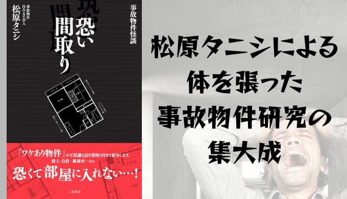 『事故物件怪談 怖い間取り』原作小説あらすじと感想【松原タニシによる体を張った事故物件研究の集大成】