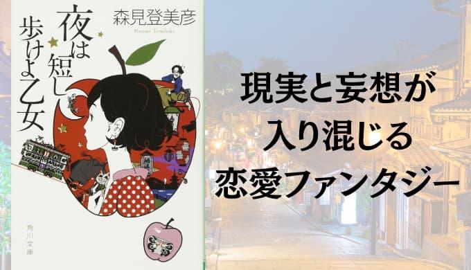 『夜は短し歩けよ乙女』原作小説あらすじと感想【現実と妄想が入り混じる、恋愛ファンタジー】
