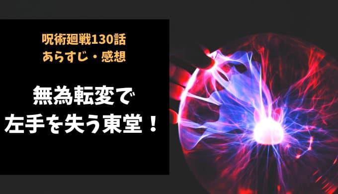 呪術廻戦 ネタバレ最新話130話感想【無為転変で左手を失う東堂!】
