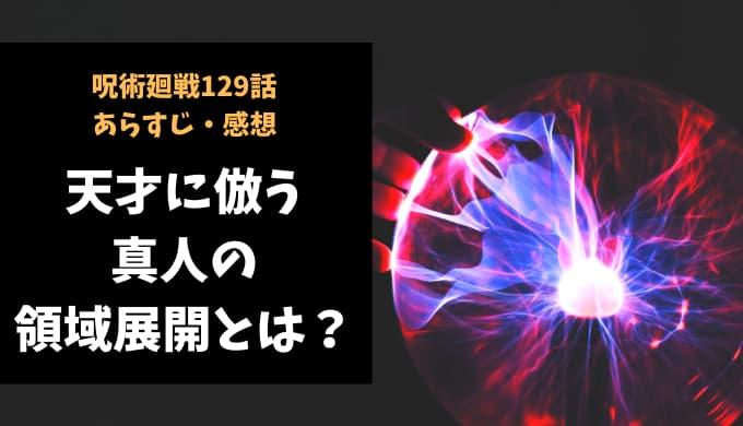 呪術廻戦 ネタバレ最新話129話感想【天才に倣う真人の「領域展開」とは?】
