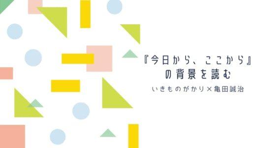 いきものがかり×亀田誠治『今日から、ここから』の背景を読む